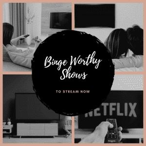 Binge Worthy Shows